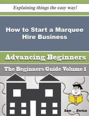 How to Start a Marquee Hire Business (Beginners Guide) ebook by Buford Abney,Sam Enrico