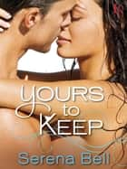 Yours to Keep - A Novel ebook by Serena Bell