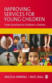 Improving Services for Young Children - From Sure Start to Children's Centres ebook by Professor Angela Anning,Mog Ball