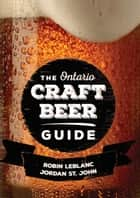 The Ontario Craft Beer Guide ebook by Robin LeBlanc, Jordan St. John