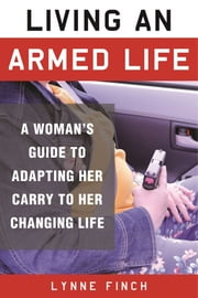 Living an Armed Life - A Woman's Guide to Adapting Her Carry to Her Changing Life ebook by Lynne Finch, C. S. Wilson
