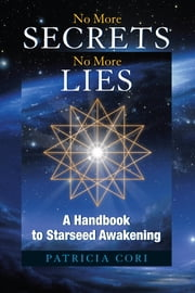 No More Secrets, No More Lies - A Handbook to Starseed Awakening ebook by Patricia Cori