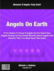 Angels On Earth - If You Desire To Know If Angels Are For Real If Any Angels Among Us And Untold Secrets About Angels And Demons Then You Must Read This Guide ebook by Nicole Dudson