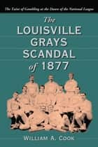 The Louisville Grays Scandal of 1877 ebook by William A. Cook
