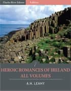 Heroic Romances of Ireland: All Volumes (Illustrated) ebook by A.H. Leahy