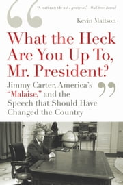 'What the Heck Are You Up To, Mr. President?': Jimmy Carter, America's 'Malaise,' and the Speech That Should Have Changed the Country - Jimmy Carter, America's 'Malaise,' and the Speech That Should Have Changed the Country ebook by Kevin Mattson
