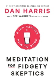 Meditation for Fidgety Skeptics - A 10% Happier How-to Book ebook by Dan Harris, Jeffrey Warren, Carlye Adler