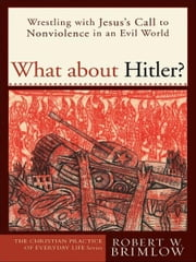 What about Hitler? (The Christian Practice of Everyday Life) - Wrestling with Jesus's Call to Nonviolence in an Evil World ebook by Robert W. Brimlow