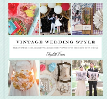 Vintage Wedding Style - More than 25 Simple Projects and Endless Inspiration for Designing Your Big Day ebook by Elizabeth Demos