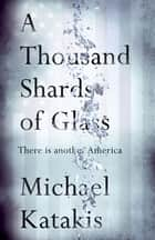 A Thousand Shards of Glass ebook by Michael Katakis