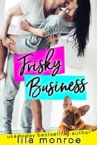 Frisky Business eBook by Lila Monroe