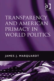 Transparency and American Primacy in World Politics ebook by Professor James J Marquardt