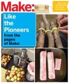 Make: Like The Pioneers - A Day in the Life with Sustainable, Low-Tech/No-Tech Solutions ebook by The Editors of Make: