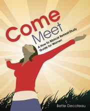 Come Meet - A How-To Biblical Retreat/Study Guide for Women ebook by Bette Decoteau