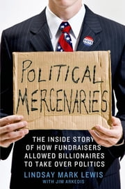 Political Mercenaries - The Inside Story of How Fundraisers Allowed Billionaires to Take Over Politics ebook by Lindsay Mark Lewis,Jim Arkedis