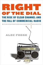 Right of the Dial - The Rise of Clear Channel and the Fall of Commercial Radio ebook by Alec Foege