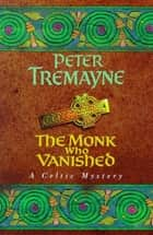 The Monk who Vanished (Sister Fidelma Mysteries Book 7) - A twisted medieval tale set in 7th century Ireland eBook by Peter Tremayne