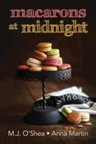 Macarons at Midnight ebook by M.J. O'Shea, Anna Martin