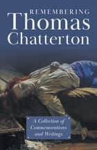 Remembering Thomas Chatterton - A Collection of Commemorations and Writings ebook by Various