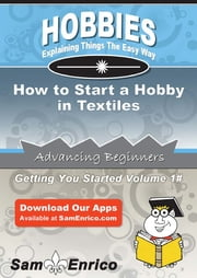 How to Start a Hobby in Textiles - How to Start a Hobby in Textiles ebook by Delta Reichert
