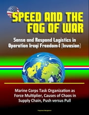 Speed and the Fog of War: Sense and Respond Logistics in Operation Iraqi Freedom-I (Invasion) - Marine Corps Task Organization as Force Multiplier, Causes of Chaos in Supply Chain, Push versus Pull ebook by Progressive Management