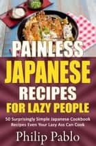 Painless Japanese Recipes For Lazy People 50 Surprisingly Simple Japanese Cookbook Recipes Even Your Lazy Ass Can Cook ebook by Phillip Pablo
