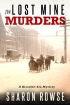 The Lost Mine Murders - A Klondike Era Mystery ebook by Sharon Rowse