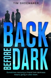 Back Before Dark - Sometimes rescuing a friend from darkness ... means going in after them ebook by Tim Shoemaker