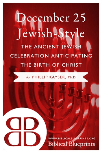December 25 Jewish-Style - The Ancient Jewish Celebration Anticipating the Birth of Christ ebook by Phillip Kayser
