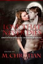 THE LOVE THAT NEVER DIES - EROTIC ENCOUNTERS WITH THE UNDEAD ebook by M.CHRISTIAN
