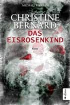 Christine Bernard. Das Eisrosenkind ebook by Michael E. Vieten