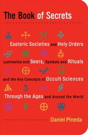 The Book of Secrets: Esoteric Societies and Holy Orders Luminaries and Seers Symbols and Rituals and the Key Concepts of Occult Sciences through the Ages and Around the World ebook by Daniel Pineda