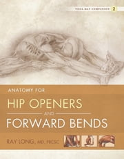 Anatomy for Hip Openers and Forward Bends - Yoga Mat Companion 2 ebook by Ray Long, MD, FRCSC,...
