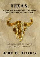 TEXAS: WHERE THE WIND PUMPS THE WATER AND THE COWS CUT THE WOOD ebook by John R. Fielden