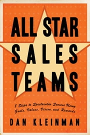 All Star Sales Teams - 8 Steps to Spectacular Success Using Goals, Values, Vision, and Rewards ebook by Dan Kleinman