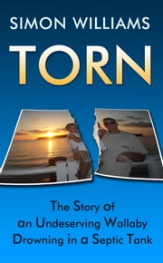 Torn: The Story of an Undeserving Wallaby Drowning in a Septic Tank. ebook by Simon Williams