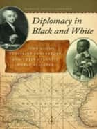 Diplomacy in Black and White - John Adams, Toussaint Louverture, and Their Atlantic World Alliance eBook by Ronald Angelo Johnson, Manisha Sinha, Patrick Rael,...