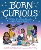 Born Curious - 20 Girls Who Grew Up to Be Awesome Scientists ebook by Martha Freeman, Katy Wu