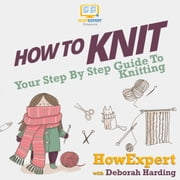 How To Knit - Your Step By Step Guide To Knitting audiobook by HowExpert, Deborah Harding