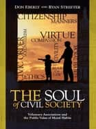 The Soul of Civil Society - Voluntary Associations and the Public Value of Moral Habits ebook by Don Eberly, Ryan Streeter