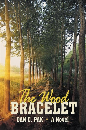 The Wood Bracelet - A Novel ebook by Dan C. Pak