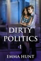 Dirty Politics 1 ebook by Emma Hunt