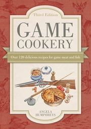 Game Cookery - Over 120 Delicious Recipes for Game Meat and Fish ebook by Angela Humphreys