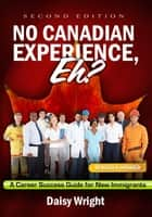 No Canadian Experience, Eh? A Career Success Guide for New Immigrants ebook by Daisy Wright