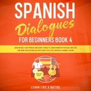 Spanish Dialogues for Beginners Book 4: Over 100 Daily Used Phrases and Short Stories to Learn Spanish in Your Car. Have Fun and Grow Your Vocabulary with Crazy Effective Language Learning Lessons audiobook by Learn Like A Native