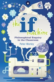 The If Machine - Philosophical Enquiry in the Classroom ebook by If Machine Peter Worley,Tamar Levi