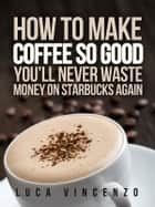 How to Make Coffee So Good You'll Never Waste Money on Starbucks Again ebook by