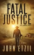 Fatal Justice - Vigilante Justice Thriller Series 1 with Jack Lamburt ebook by John Etzil