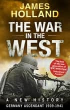 The War in the West - A New History - Volume 1: Germany Ascendant 1939-1941 ebook by James Holland