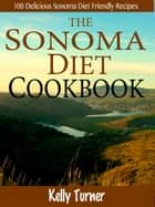 The Sonoma Diet Cookbook : 100 Delicious Sonoma Diet Friendly Recipes ebook by Kelly Turner